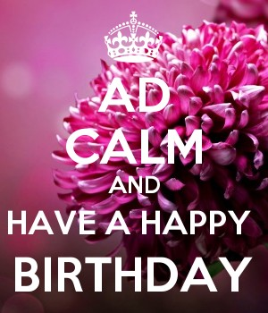 AD CALM AND HAVE A HAPPY  BIRTHDAY