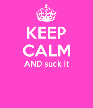 KEEP CALM AND suck it