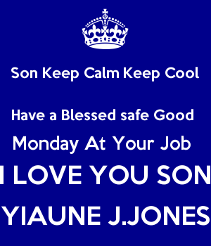 Son Keep Calm Keep Cool Have a Blessed safe Good  Monday At Your Job  I LOVE YOU SON YIAUNE J.JONES