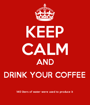 KEEP CALM AND DRINK YOUR COFFEE 140 liters of water were used to produce it