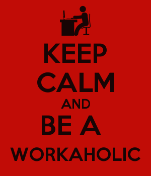 KEEP CALM AND BE A  WORKAHOLIC