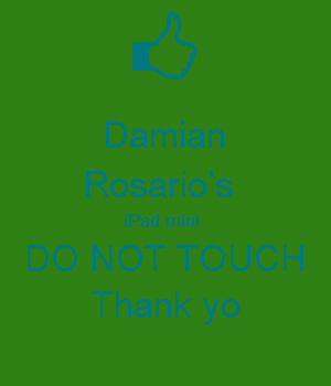 Damian Rosario's  iPad mini  DO NOT TOUCH Thank yo