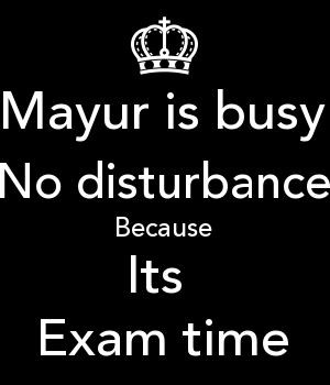 Mayur is busy No disturbance Because Its  Exam time
