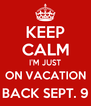 KEEP CALM I'M JUST ON VACATION BACK SEPT. 9