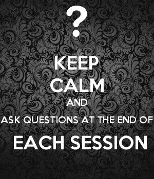 KEEP CALM AND ASK QUESTIONS AT THE END OF  EACH SESSION