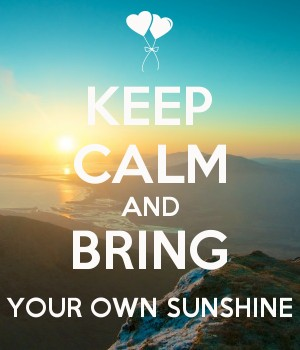 KEEP CALM AND BRING YOUR OWN SUNSHINE