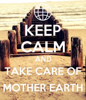 KEEP CALM AND TAKE CARE OF MOTHER EARTH