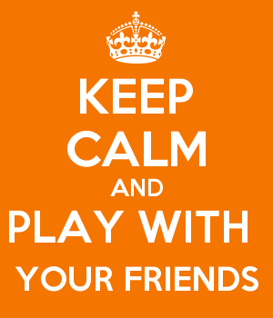 KEEP CALM AND PLAY WITH  YOUR FRIENDS