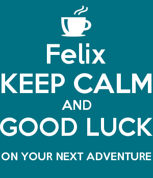 Felix KEEP CALM AND GOOD LUCK ON YOUR NEXT ADVENTURE