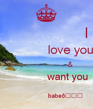 I                love you                       &                want you                         babe????