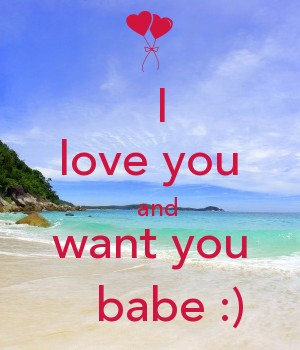 I  love you   and want you    babe :)