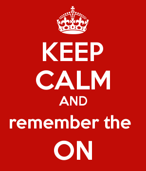 KEEP CALM AND remember the  ON