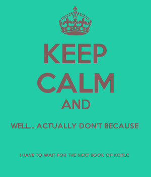 KEEP CALM AND WELL... ACTUALLY DON'T BECAUSE  I HAVE TO WAIT FOR THE NEXT BOOK OF KOTLC