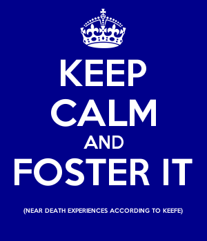 KEEP CALM AND FOSTER IT (NEAR DEATH EXPERIENCES ACCORDING TO KEEFE)
