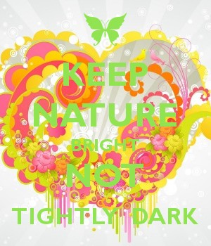 KEEP NATURE BRIGHT NOT TIGHTLY  DARK