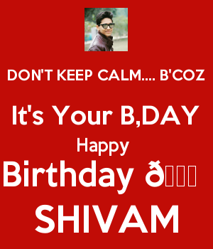 DON'T KEEP CALM.... B'COZ It's Your B,DAY Happy  Birthday ????  SHIVAM