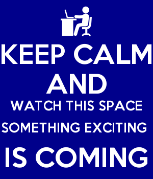 KEEP CALM AND WATCH THIS SPACE SOMETHING EXCITING  IS COMING