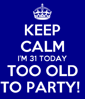 KEEP CALM I'M 31 TODAY TOO OLD TO PARTY!