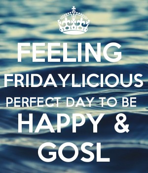 FEELING  FRIDAYLICIOUS PERFECT DAY TO BE  HAPPY & GOSL
