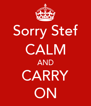 Sorry Stef CALM AND CARRY ON