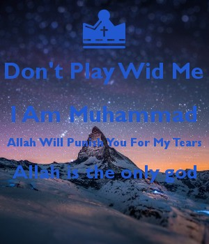 Don't Play Wid Me I Am Muhammad Allah Will Punish You For My Tears Allah is the only god