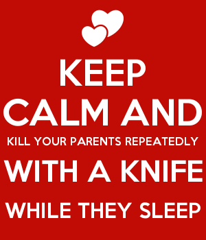 KEEP CALM AND KILL YOUR PARENTS REPEATEDLY WITH A KNIFE WHILE THEY SLEEP
