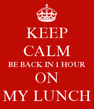 KEEP CALM BE BACK IN 1 HOUR ON MY LUNCH