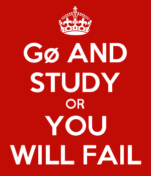 Gø AND STUDY OR YOU WILL FAIL