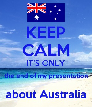 KEEP CALM IT'S ONLY the end of my presentation about Australia