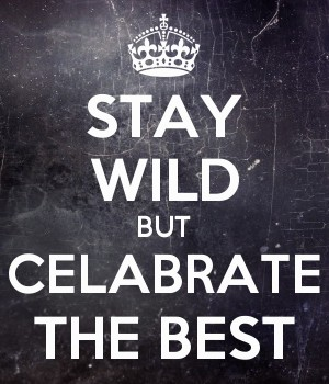 STAY WILD BUT CELABRATE THE BEST