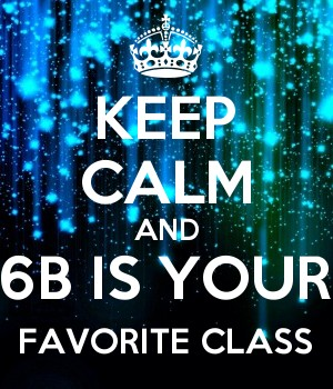 KEEP CALM AND 6B IS YOUR FAVORITE CLASS