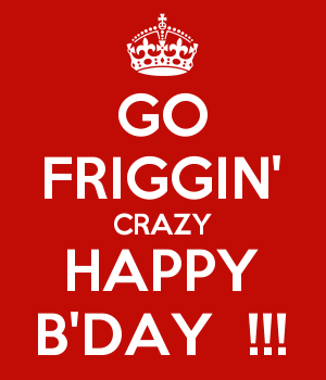 GO FRIGGIN' CRAZY HAPPY B'DAY  !!!