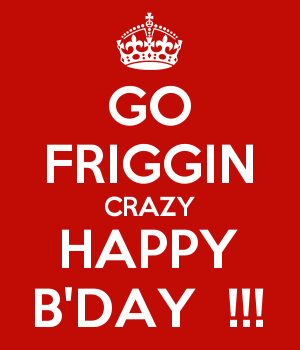 GO FRIGGIN CRAZY HAPPY B'DAY  !!!