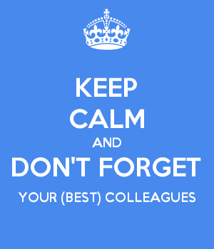 KEEP CALM AND DON'T FORGET YOUR (BEST) COLLEAGUES