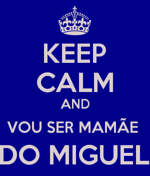 KEEP CALM AND VOU SER MAMÃE  DO MIGUEL