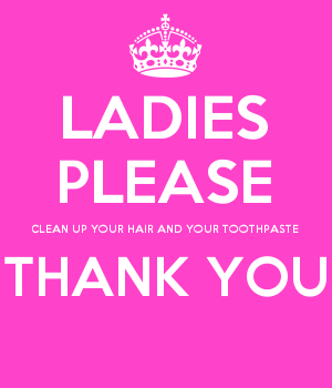 LADIES PLEASE CLEAN UP YOUR HAIR AND YOUR TOOTHPASTE THANK YOU