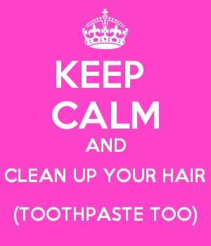 KEEP  CALM AND CLEAN UP YOUR HAIR (TOOTHPASTE TOO)