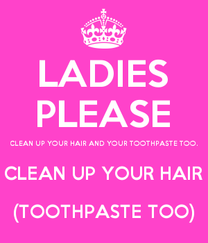 LADIES PLEASE CLEAN UP YOUR HAIR AND YOUR TOOTHPASTE TOO. CLEAN UP YOUR HAIR (TOOTHPASTE TOO)