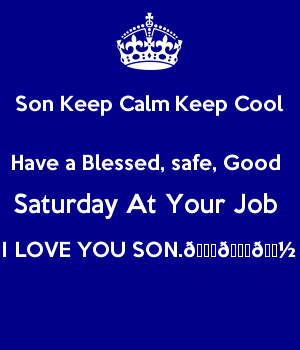 Son Keep Calm Keep Cool Have a Blessed, safe, Good  Saturday At Your Job  I LOVE YOU SON.????????????
