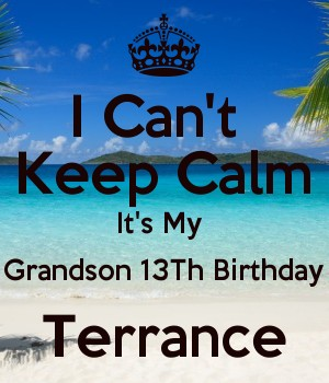 I Can't  Keep Calm It's My  Grandson 13Th Birthday Terrance