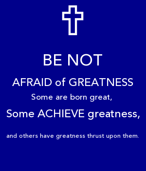 BE NOT AFRAID of GREATNESS Some are born great,  Some ACHIEVE greatness, and others have greatness thrust upon them.