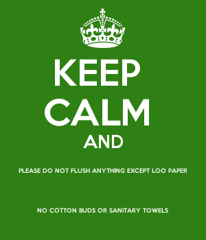 KEEP  CALM  AND PLEASE DO NOT FLUSH ANYTHING EXCEPT LOO PAPER NO COTTON BUDS OR SANITARY TOWELS