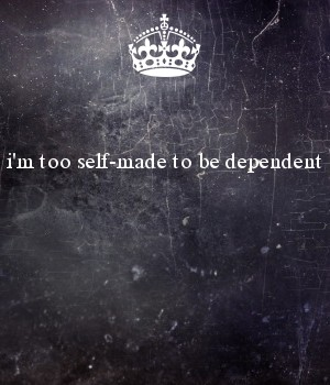 i'm too self-made to be dependent