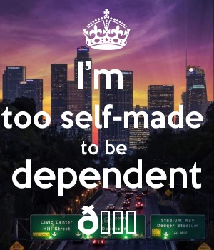 I'm  too self-made  to be  dependent ????