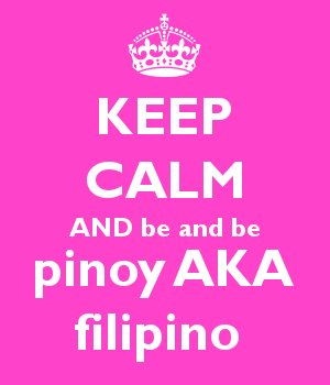 KEEP CALM AND be and be pinoy AKA filipino