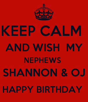 KEEP CALM  AND WISH  MY NEPHEWS  SHANNON & OJ HAPPY BIRTHDAY