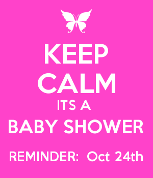 KEEP CALM ITS A  BABY SHOWER REMINDER:  Oct 24th