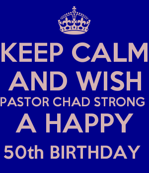 KEEP CALM AND WISH PASTOR CHAD STRONG  A HAPPY 50th BIRTHDAY