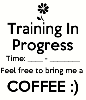 Training In Progress Time: ____ - ________ Feel free to bring me a  COFFEE :)