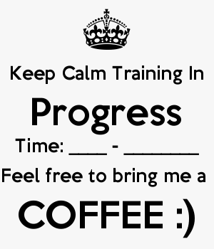Keep Calm Training In Progress Time: ____ - ________ Feel free to bring me a  COFFEE :)